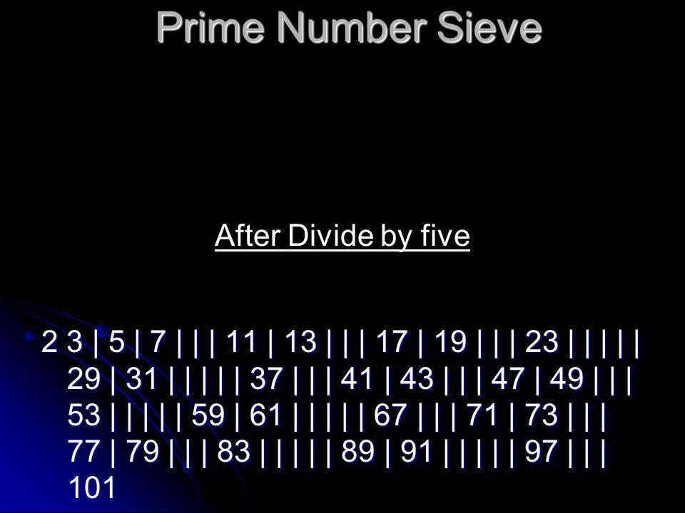 Prime Number Sieve 2 3 | 5 | 7 | | | 11 | 13 | | | 17 | 19 | | | 23 | | | | | 29 | 31 | | | | | 37 | | | 41 | 43 | | | 47 | 49 | | | 53 | | | | | 59 | 61 | | | | | 67 | | | 71 | 73 | | | 77 | 79 | | | 83 | | | | | 89 | 91 | | | | | 97 | | | 101 After Divide by five
