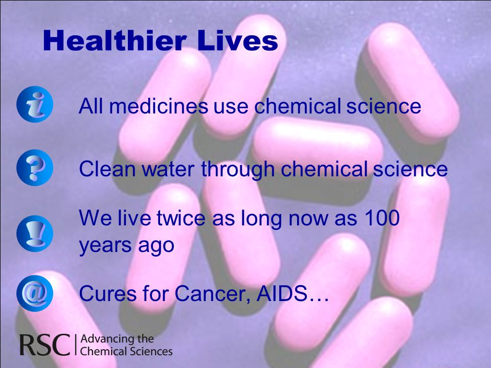 Healthier Lives All medicines use chemical science Clean water through chemical science We live twice as long now as 100 years ago Cures for Cancer, A