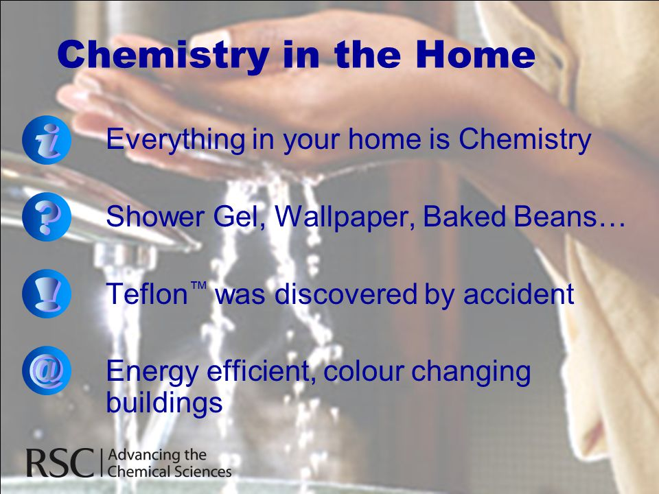 Chemistry in the Home Everything in your home is Chemistry Shower Gel, Wallpaper, Baked Beans… Teflon ™ was discovered by accident Energy efficient, c