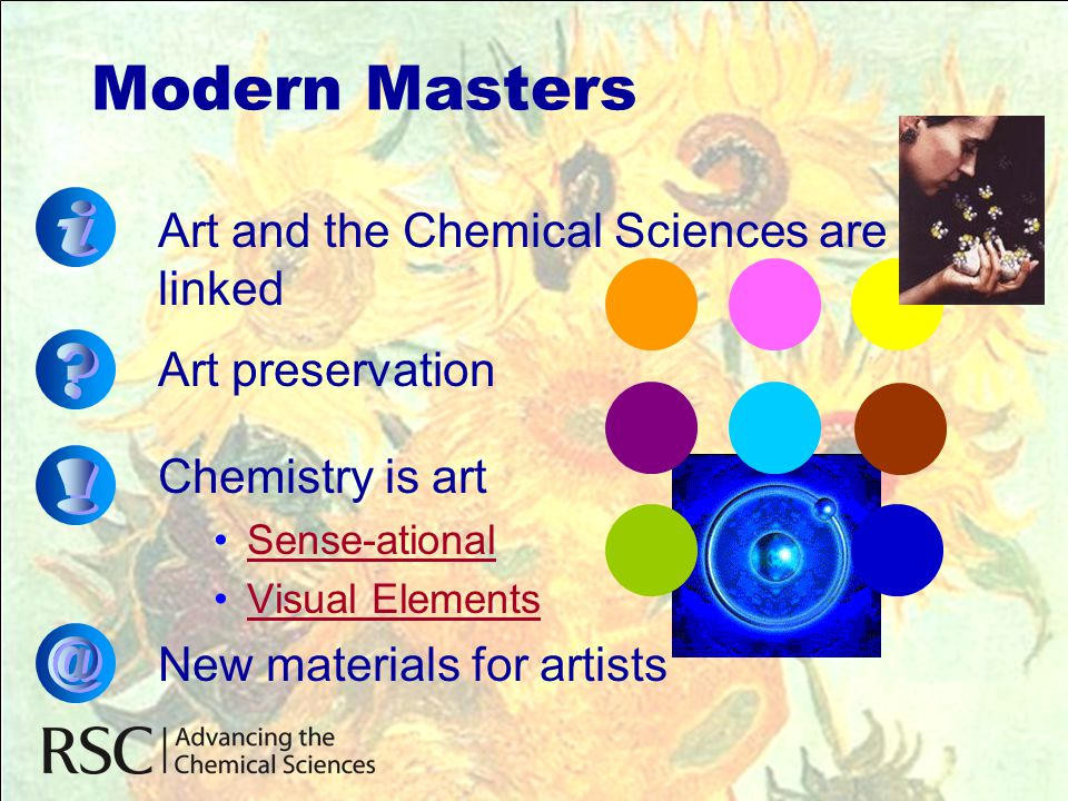 Art and the Chemical Sciences are linked Art preservation Chemistry is art •Sense-ationalSense-ational •Visual ElementsVisual Elements New materials f