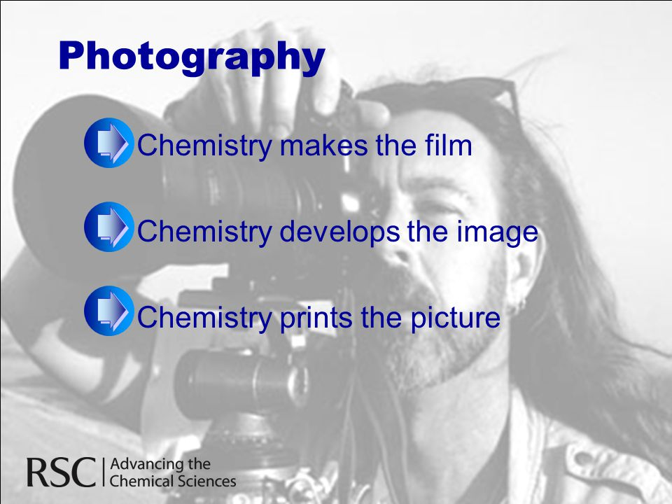 Photography Chemistry makes the film Chemistry develops the image Chemistry prints the picture