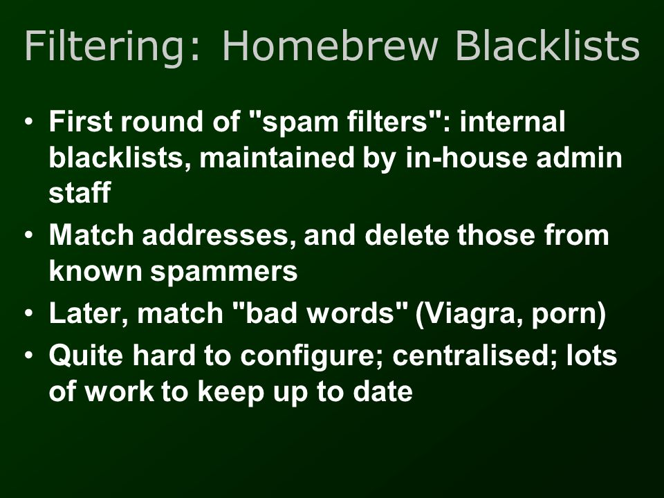Filtering: DNS Blacklists •Identify spam source computers by IP address •Allow mail system to look up a public database on the internet as mail arrives •Block the message, if its sender s address is blacklisted •Now at least 20 DNS blacklists, with varying reliability •Many false positives –eircom.net s main mail server!
