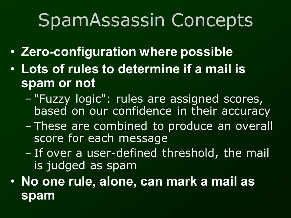 SpamAssassin Concepts, pt.2 •Combines many systems for a broad- spectrum approach: –Detect forged headers –Spam-tool signatures in headers –Text keyword scanner in the message body –DNS blacklists –Razor, DCC (Distributed Checksum Clearinghouse), Pyzor •Spammers cannot aim to defeat 1 system; the others will catch them out