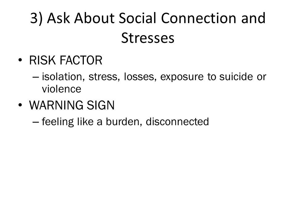 3) Ask About Social Connection and Stresses • RISK FACTOR – isolation, stress, losses, exposure to suicide or violence • WARNING SIGN – feeling like a burden, disconnected
