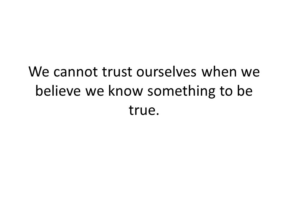 We cannot trust ourselves when we believe we know something to be true.