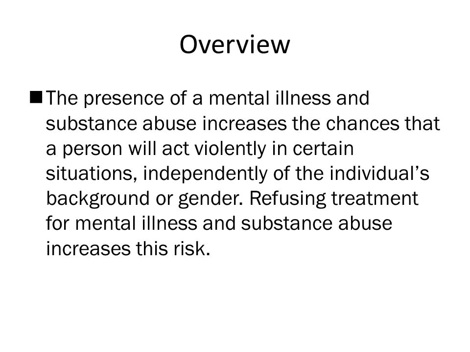 Overview  The presence of a mental illness and substance abuse increases the chances that a person will act violently in certain situations, independently of the individual's background or gender.