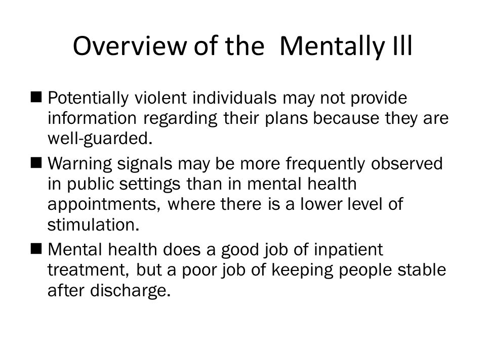 Overview of the Mentally Ill  Potentially violent individuals may not provide information regarding their plans because they are well-guarded.