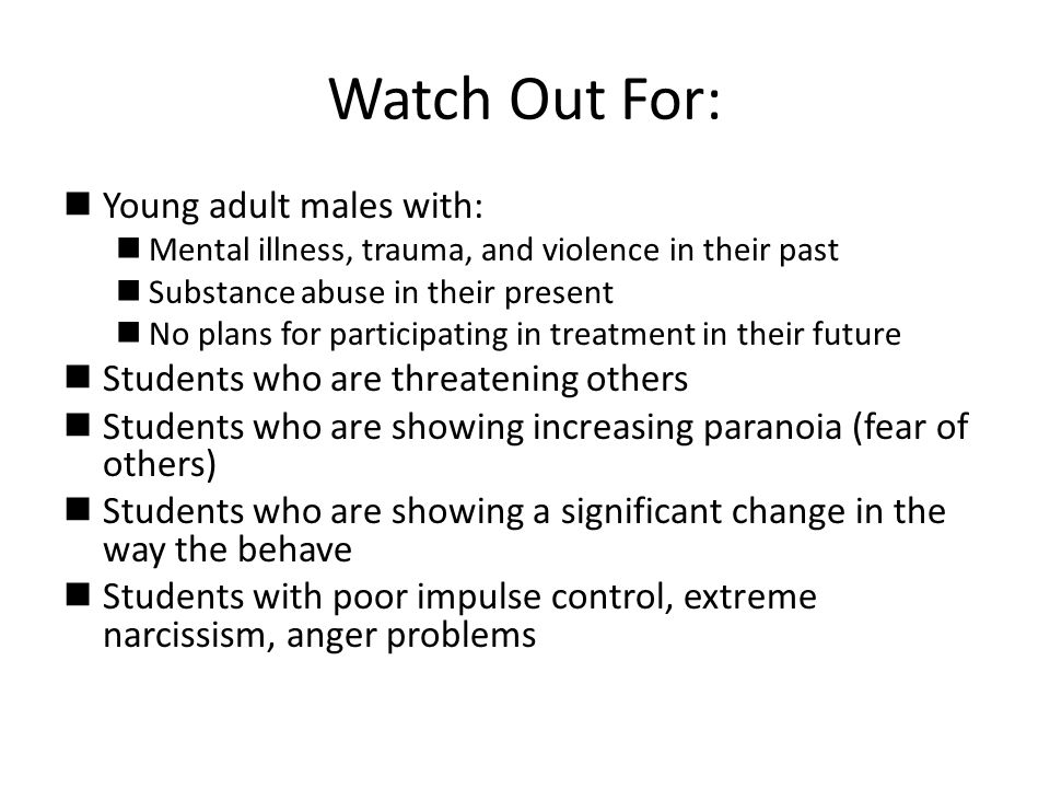 Watch Out For:  Young adult males with:  Mental illness, trauma, and violence in their past  Substance abuse in their present  No plans for participating in treatment in their future  Students who are threatening others  Students who are showing increasing paranoia (fear of others)  Students who are showing a significant change in the way the behave  Students with poor impulse control, extreme narcissism, anger problems
