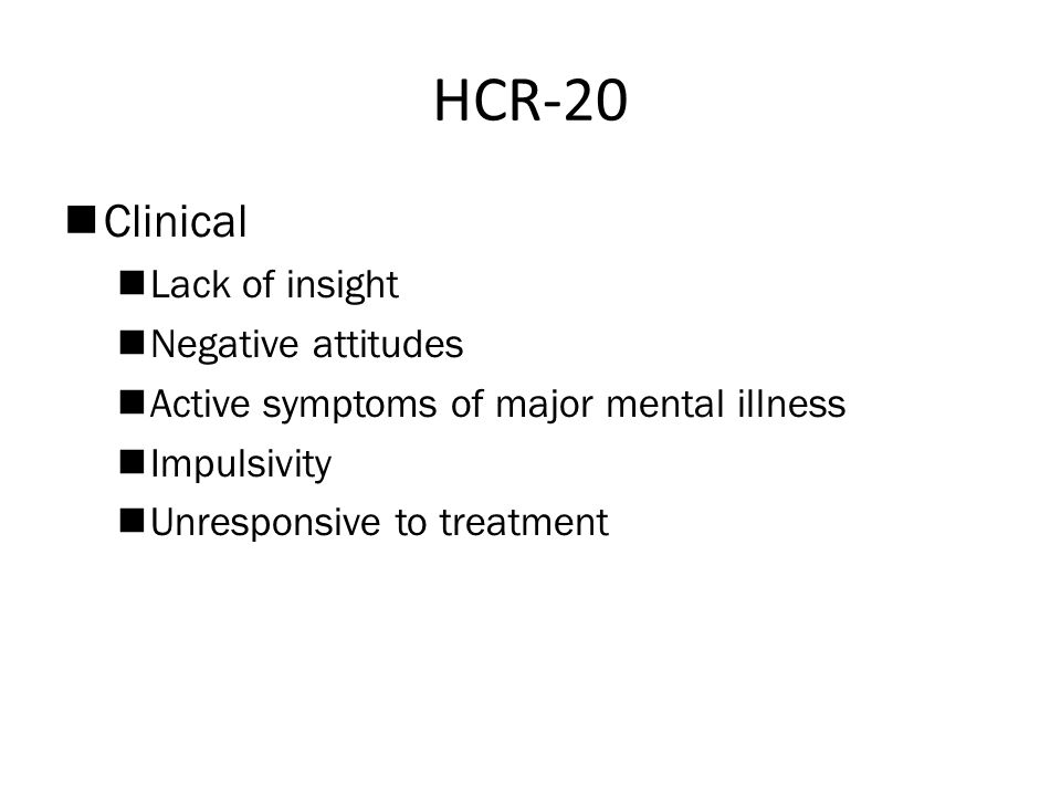 HCR-20  Clinical  Lack of insight  Negative attitudes  Active symptoms of major mental illness  Impulsivity  Unresponsive to treatment