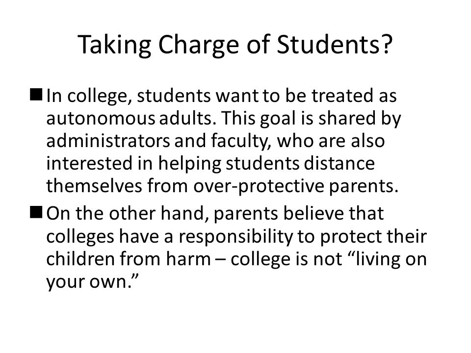 Taking Charge of Students?  In college, students want to be treated as autonomous adults. This goal is shared by administrators and faculty, who are