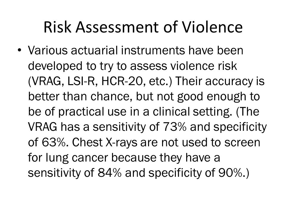 Risk Assessment of Violence • Various actuarial instruments have been developed to try to assess violence risk (VRAG, LSI-R, HCR-20, etc.) Their accur