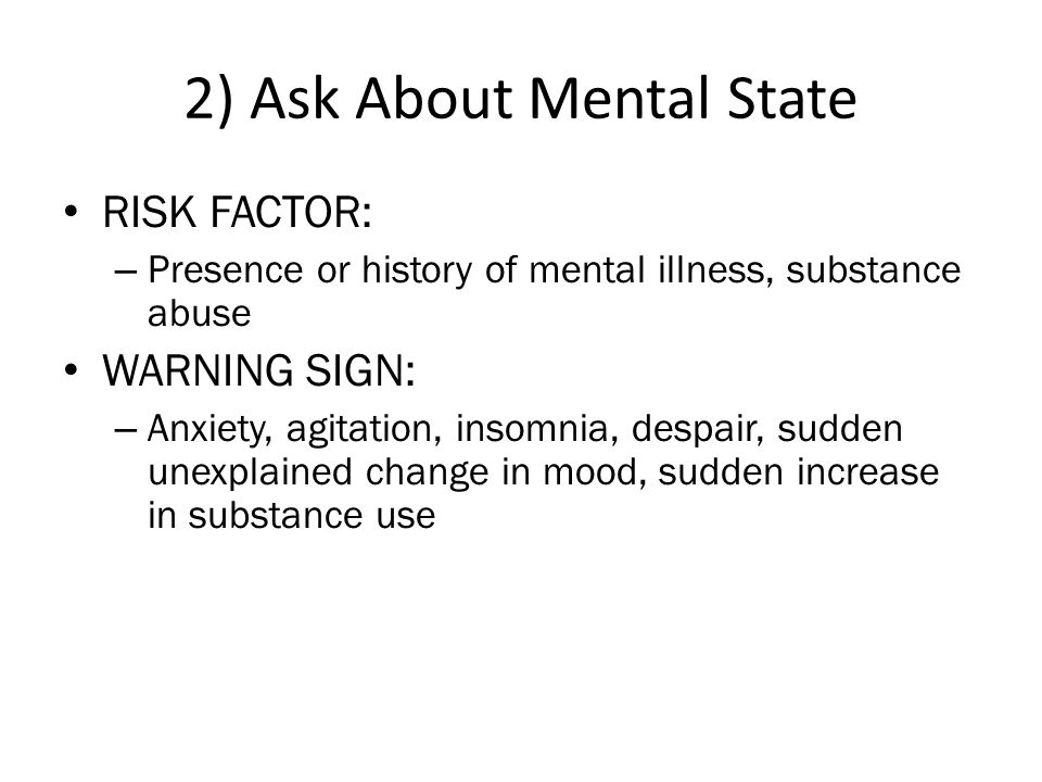 2) Ask About Mental State • RISK FACTOR: – Presence or history of mental illness, substance abuse • WARNING SIGN: – Anxiety, agitation, insomnia, despair, sudden unexplained change in mood, sudden increase in substance use