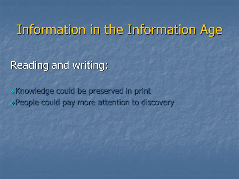 Information in the Information Age Reading and writing:  Knowledge could be preserved in print  People could pay more attention to discovery