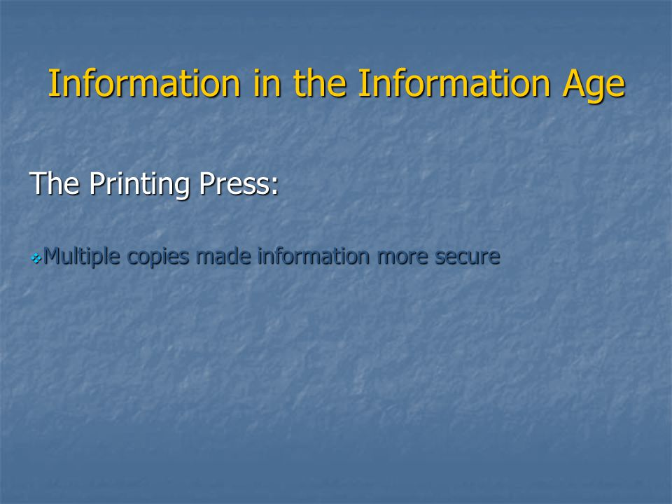 Information in the Information Age The Printing Press:  Multiple copies made information more secure