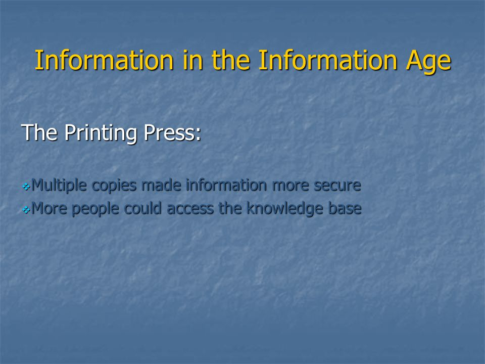 Information in the Information Age The Printing Press:  Multiple copies made information more secure  More people could access the knowledge base