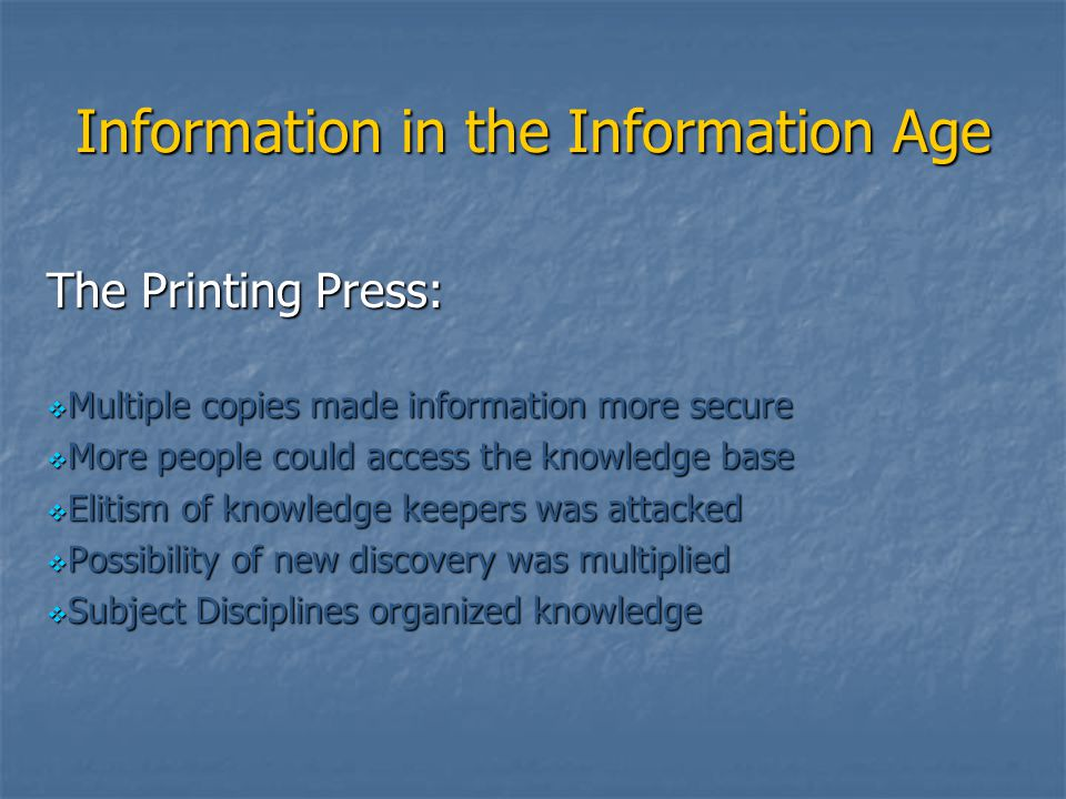 Information in the Information Age The Printing Press:  Multiple copies made information more secure  More people could access the knowledge base 
