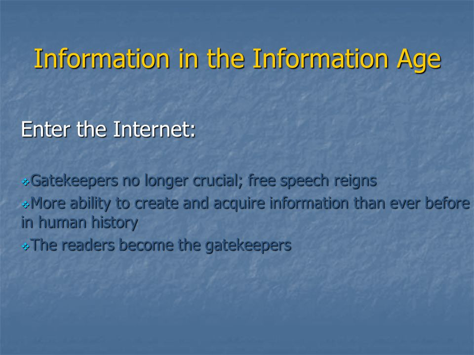 Information in the Information Age Enter the Internet:  Gatekeepers no longer crucial; free speech reigns  More ability to create and acquire inform