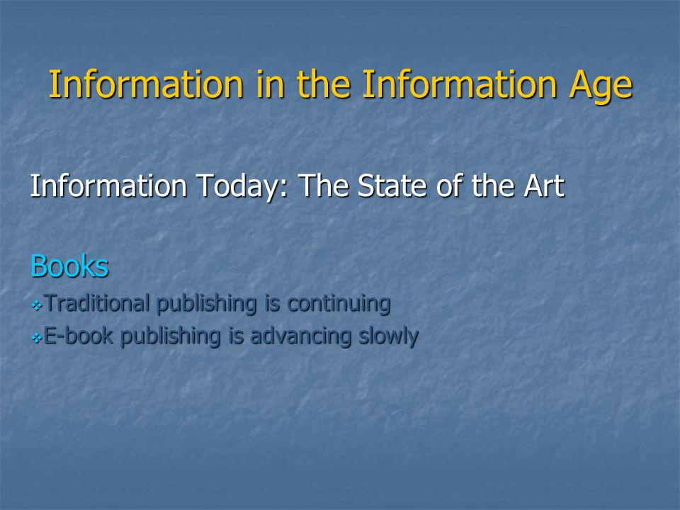 Information in the Information Age Information Today: The State of the Art Books  Traditional publishing is continuing  E-book publishing is advanci
