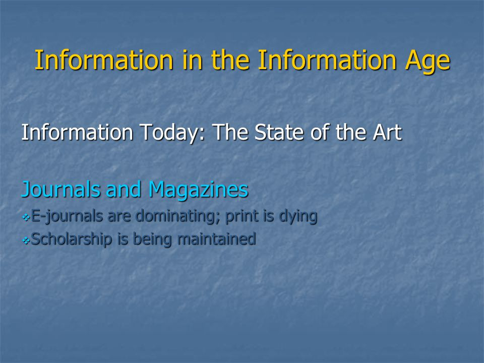 Information in the Information Age Information Today: The State of the Art Journals and Magazines  E-journals are dominating; print is dying  Schola