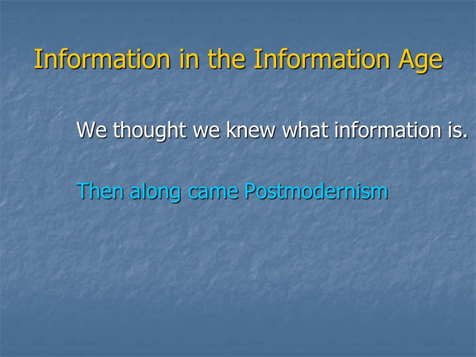 Information in the Information Age We thought we knew what information is. Then along came Postmodernism