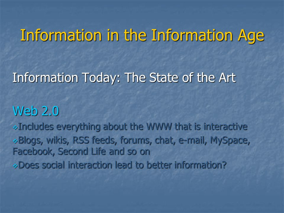 Information in the Information Age Information Today: The State of the Art Web 2.0  Includes everything about the WWW that is interactive  Blogs, wi