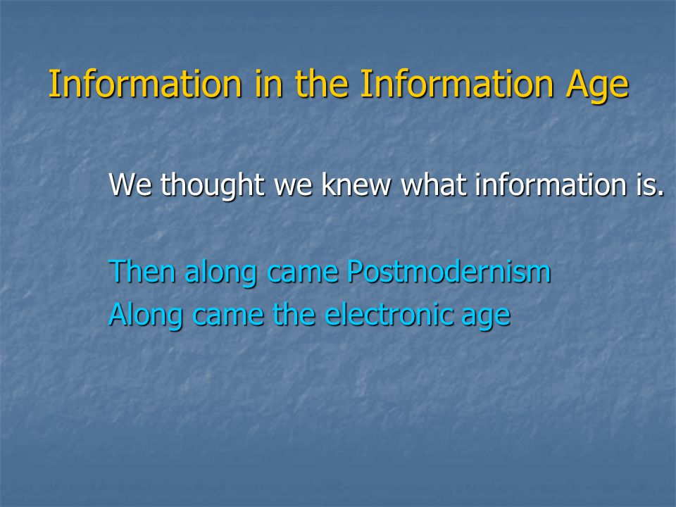 Information in the Information Age We thought we knew what information is. Then along came Postmodernism Along came the electronic age