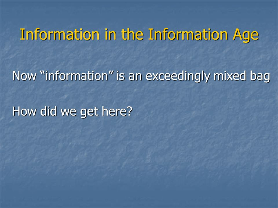 "Information in the Information Age Now ""information"" is an exceedingly mixed bag How did we get here?"