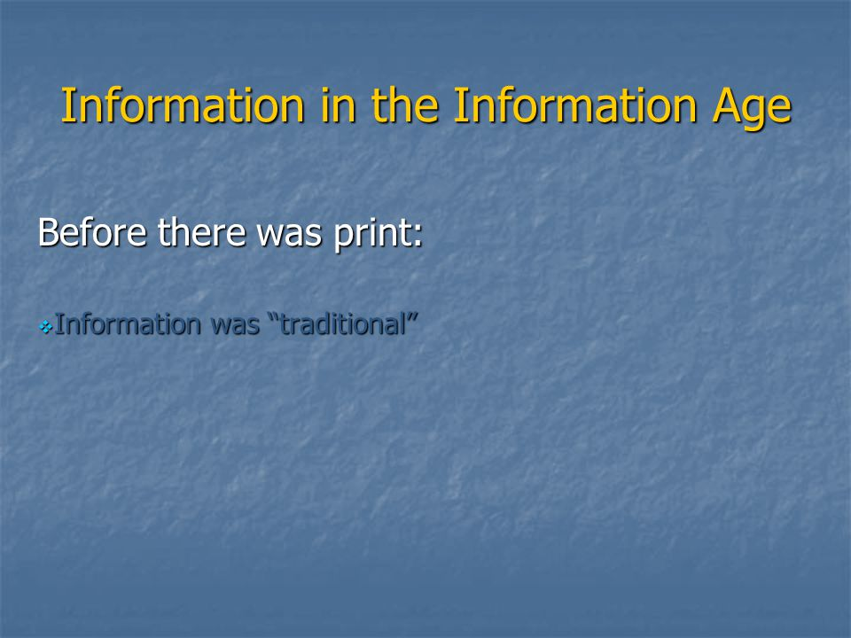 "Information in the Information Age Before there was print:  Information was ""traditional"""