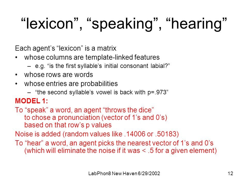 LabPhon8 New Haven 6/29/ lexicon , speaking , hearing Each agent's lexicon is a matrix •whose columns are template-linked features –e.g.