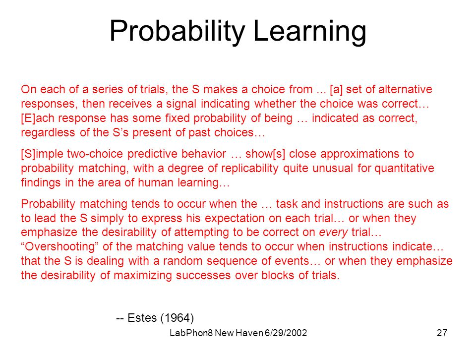 LabPhon8 New Haven 6/29/ Probability Learning On each of a series of trials, the S makes a choice from...
