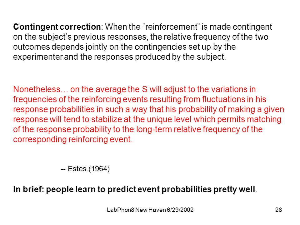 LabPhon8 New Haven 6/29/ Contingent correction: When the reinforcement is made contingent on the subject's previous responses, the relative frequency of the two outcomes depends jointly on the contingencies set up by the experimenter and the responses produced by the subject.