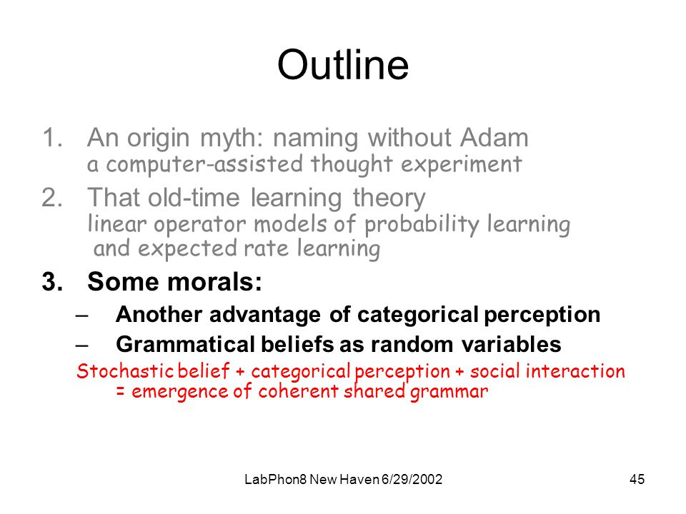 LabPhon8 New Haven 6/29/ Outline 1.An origin myth: naming without Adam a computer-assisted thought experiment 2.That old-time learning theory linear operator models of probability learning and expected rate learning 3.Some morals: –Another advantage of categorical perception –Grammatical beliefs as random variables Stochastic belief + categorical perception + social interaction = emergence of coherent shared grammar
