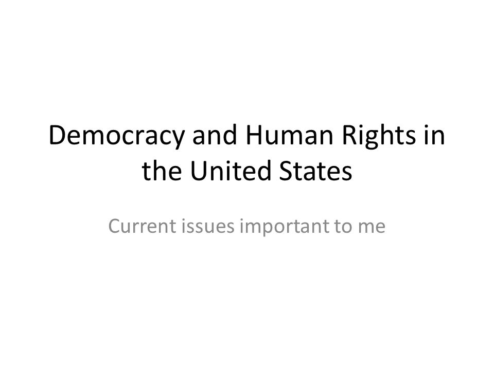 Democracy and Human Rights in the United States Current issues important to me