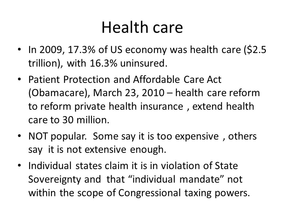 Health care • In 2009, 17.3% of US economy was health care ($2.5 trillion), with 16.3% uninsured. • Patient Protection and Affordable Care Act (Obamac