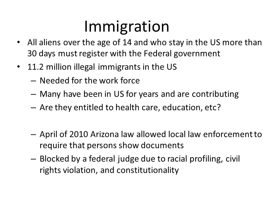 Immigration • All aliens over the age of 14 and who stay in the US more than 30 days must register with the Federal government • 11.2 million illegal