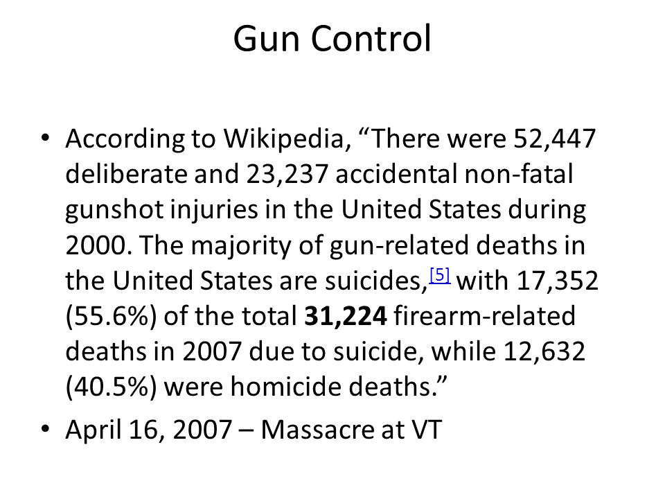 Gun Control • According to Wikipedia, There were 52,447 deliberate and 23,237 accidental non-fatal gunshot injuries in the United States during 2000.