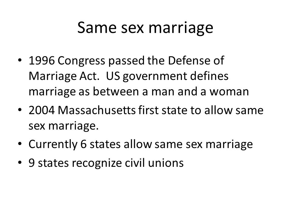 Same sex marriage • 1996 Congress passed the Defense of Marriage Act. US government defines marriage as between a man and a woman • 2004 Massachusetts