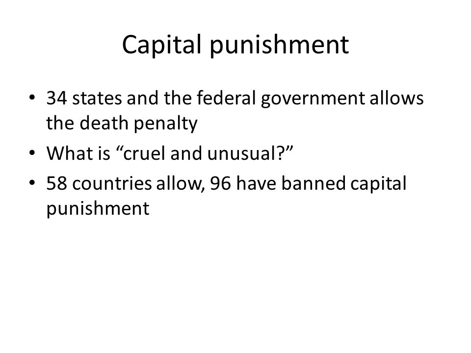 """Capital punishment • 34 states and the federal government allows the death penalty • What is """"cruel and unusual?"""" • 58 countries allow, 96 have banned"""
