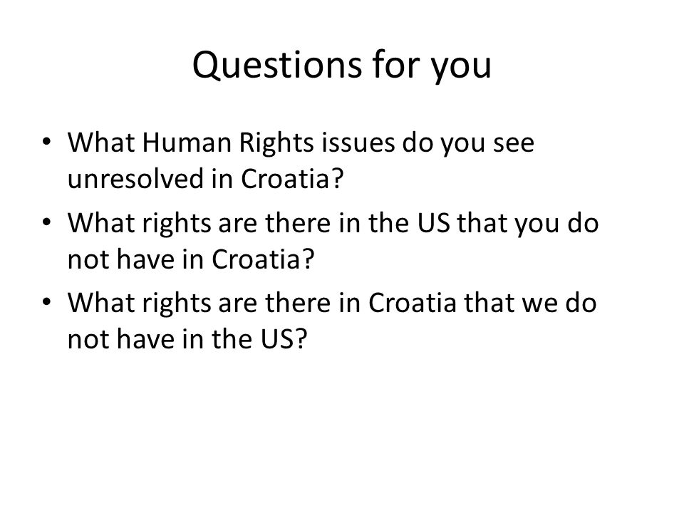 Questions for you • What Human Rights issues do you see unresolved in Croatia.
