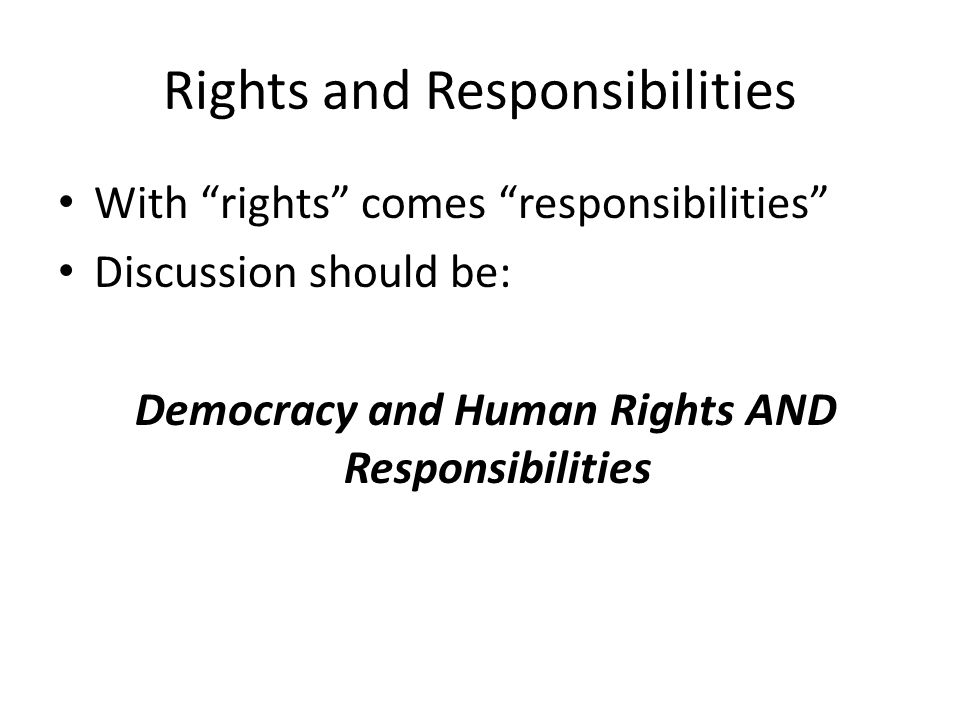 """Rights and Responsibilities • With """"rights"""" comes """"responsibilities"""" • Discussion should be: Democracy and Human Rights AND Responsibilities"""