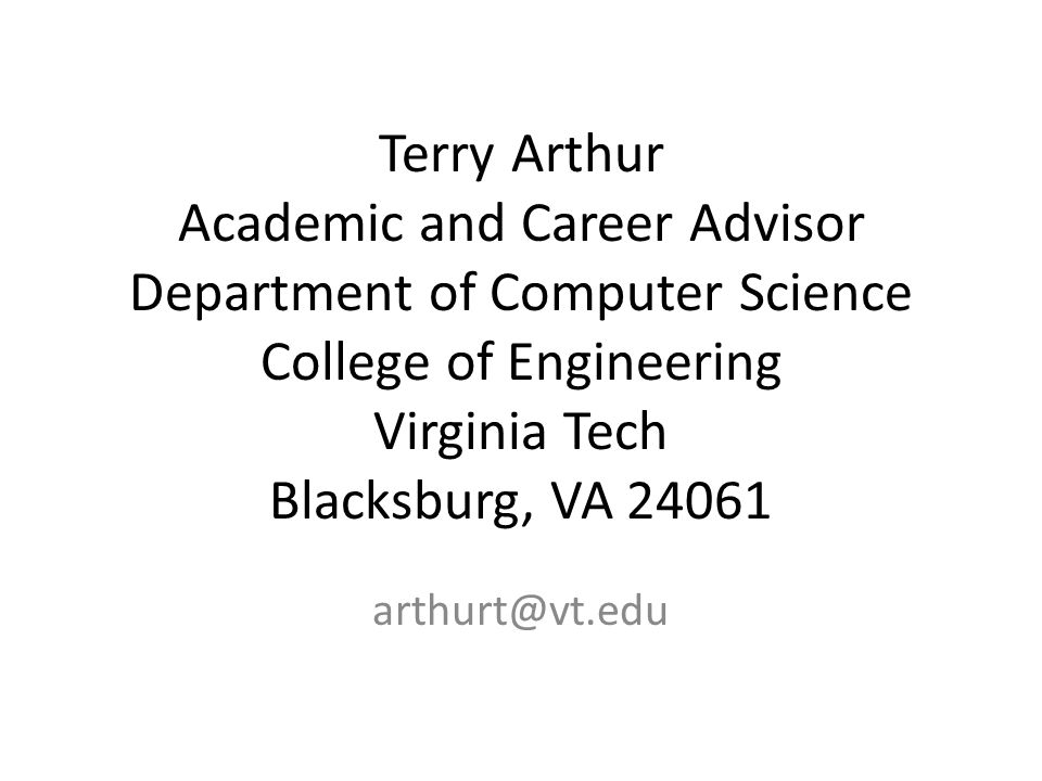Terry Arthur Academic and Career Advisor Department of Computer Science College of Engineering Virginia Tech Blacksburg, VA 24061 arthurt@vt.edu