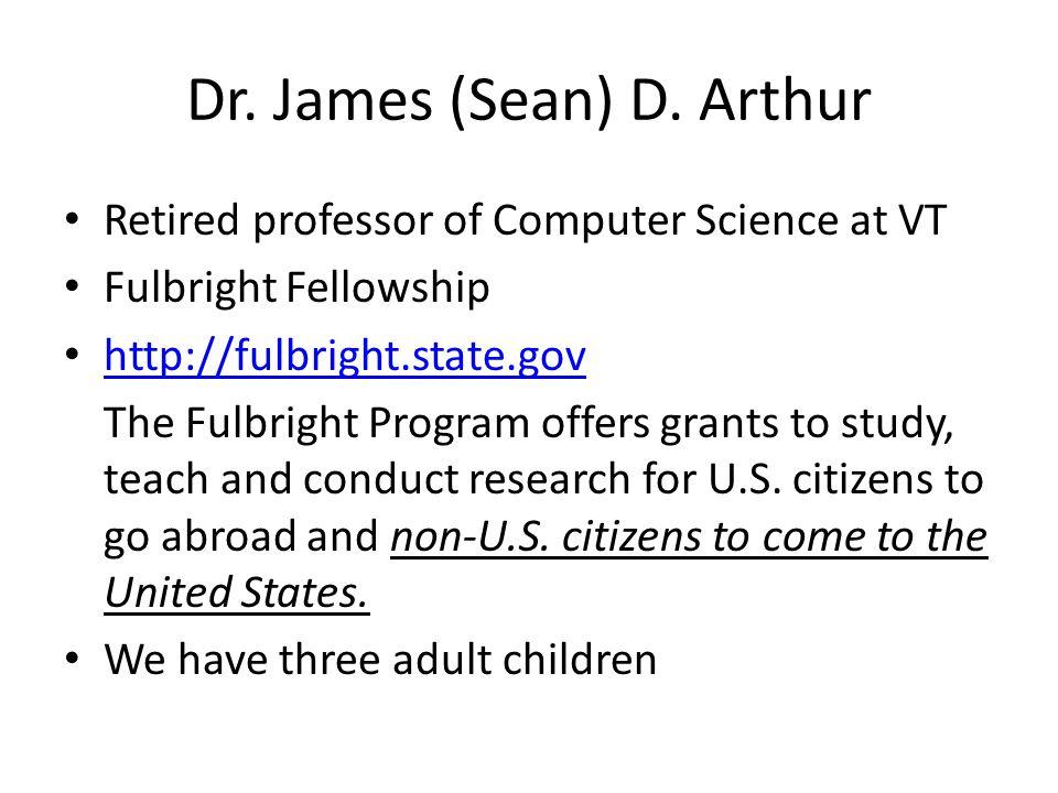 Dr. James (Sean) D. Arthur • Retired professor of Computer Science at VT • Fulbright Fellowship • http://fulbright.state.gov http://fulbright.state.go