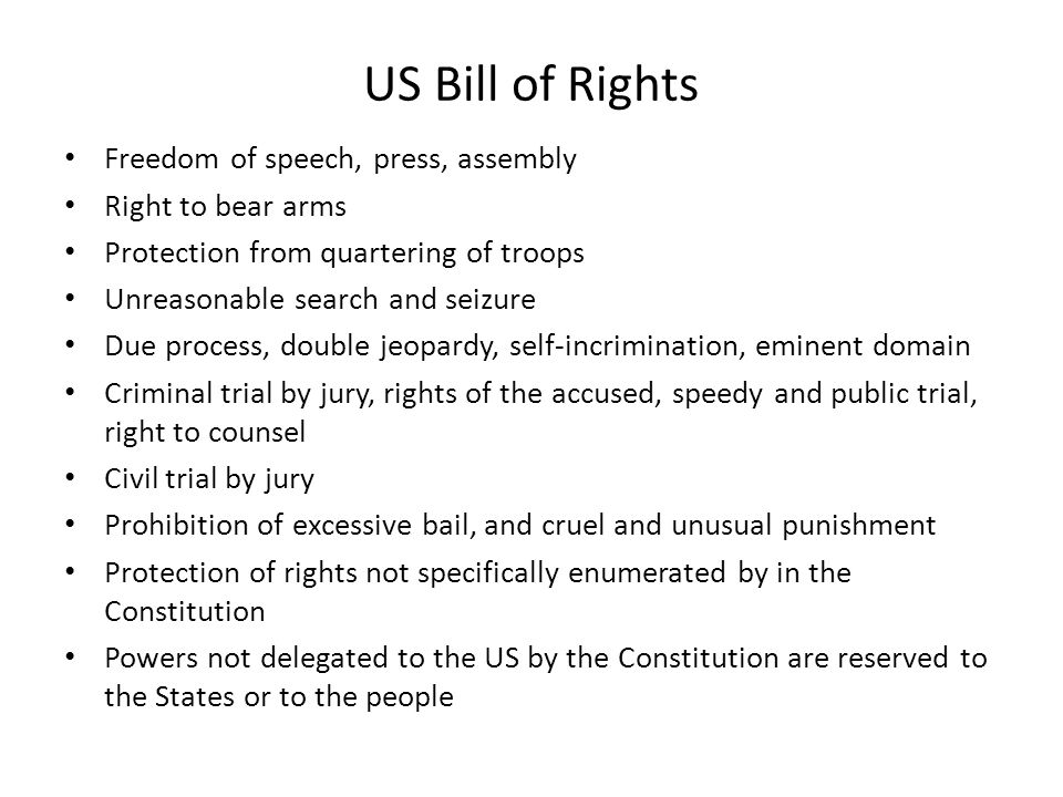 US Bill of Rights • Freedom of speech, press, assembly • Right to bear arms • Protection from quartering of troops • Unreasonable search and seizure • Due process, double jeopardy, self-incrimination, eminent domain • Criminal trial by jury, rights of the accused, speedy and public trial, right to counsel • Civil trial by jury • Prohibition of excessive bail, and cruel and unusual punishment • Protection of rights not specifically enumerated by in the Constitution • Powers not delegated to the US by the Constitution are reserved to the States or to the people