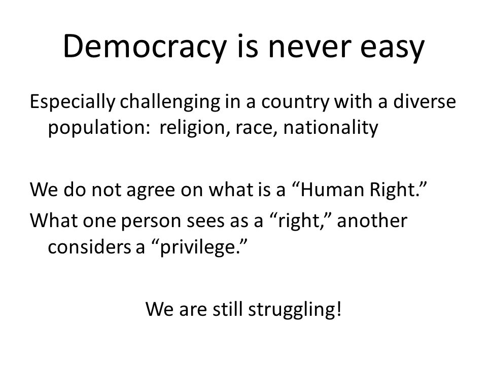 """Democracy is never easy Especially challenging in a country with a diverse population: religion, race, nationality We do not agree on what is a """"Human"""