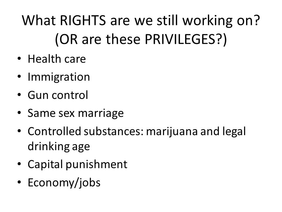 What RIGHTS are we still working on? (OR are these PRIVILEGES?) • Health care • Immigration • Gun control • Same sex marriage • Controlled substances: