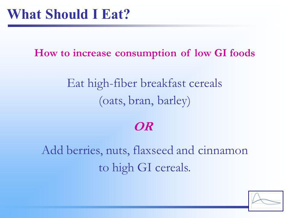 What Should I Eat? Eat high-fiber breakfast cereals (oats, bran, barley) How to increase consumption of low GI foods Add berries, nuts, flaxseed and c