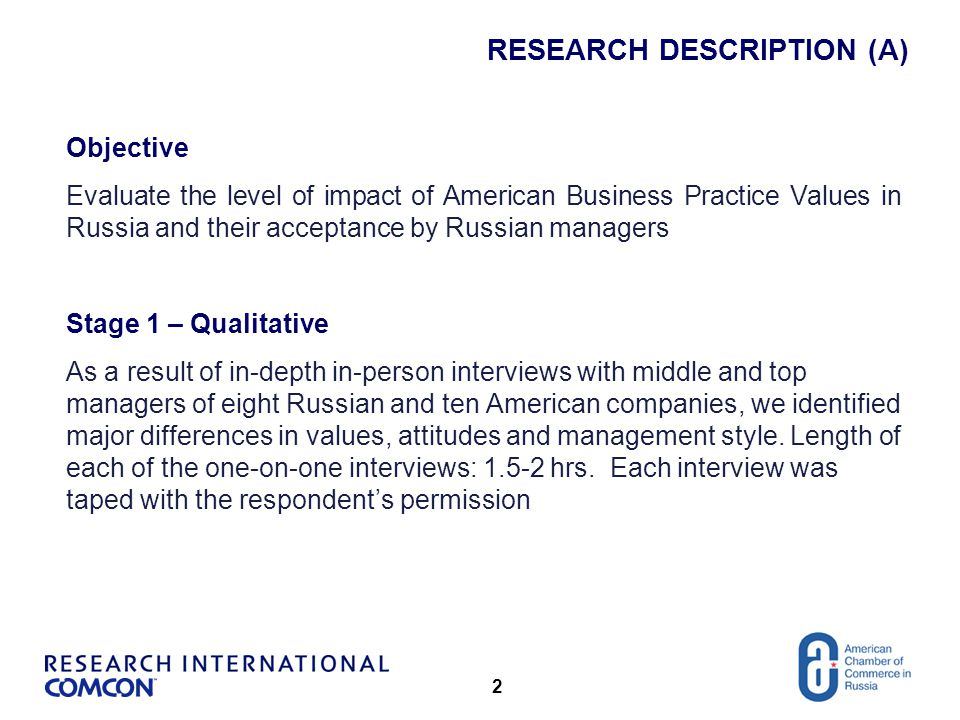 3 RESEARCH DESCRIPTION (B) Stage 2 - Quantitative In the second, quantitative stage we tested the significance of such major differences referencing them against various attributes of Russian companies: industry, size, geography, respondent's age/position, business relations with international companies and other factors Methodology: CATI (Computer assisted telephone interviewing) Random sample of 202 Russian employees of American companies.