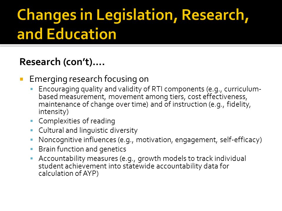 Research (con't)….  Emerging research focusing on  Encouraging quality and validity of RTI components (e.g., curriculum- based measurement, movement