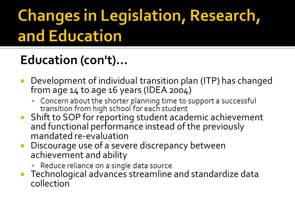 Education (con t)…  Development of individual transition plan (ITP) has changed from age 14 to age 16 years (IDEA 2004)  Concern about the shorter planning time to support a successful transition from high school for each student  Shift to SOP for reporting student academic achievement and functional performance instead of the previously mandated re-evaluation  Discourage use of a severe discrepancy between achievement and ability  Reduce reliance on a single data source  Technological advances streamline and standardize data collection