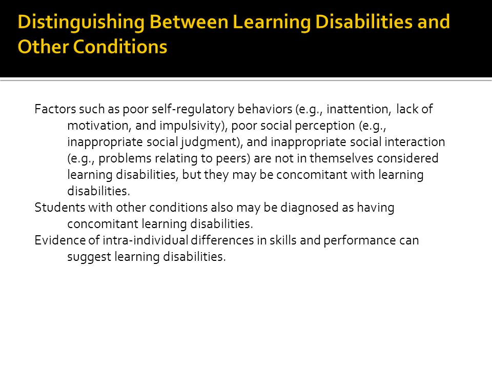 Factors such as poor self-regulatory behaviors (e.g., inattention, lack of motivation, and impulsivity), poor social perception (e.g., inappropriate social judgment), and inappropriate social interaction (e.g., problems relating to peers) are not in themselves considered learning disabilities, but they may be concomitant with learning disabilities.